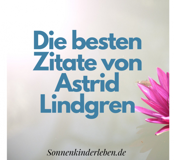 Die besten Zitate von Astrid Lindgren – mehr als nur Kinderbuchautorin